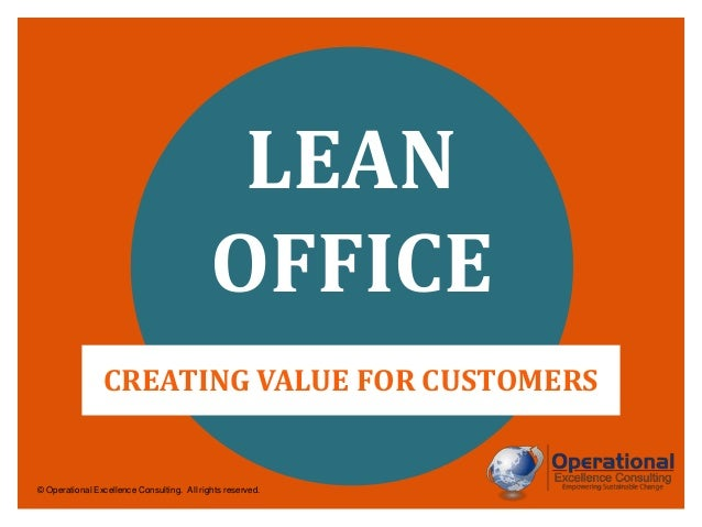 LEAN OFFICE CREATING VALUE FOR CUSTOMERS  © Operational Excellence Consulting. All rights reserved.