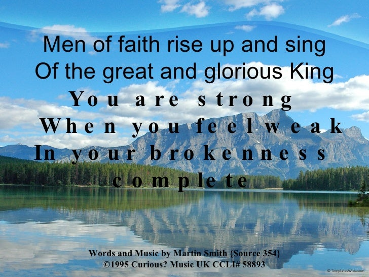 Men of faith rise up and sing Of the great and glorious King You are strong   When you feel weak In your brokenness comple...