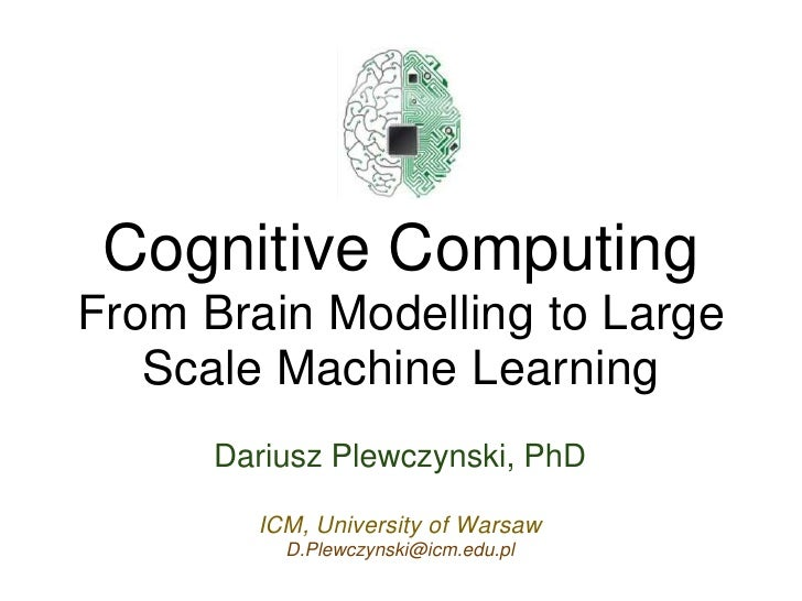 Cognitive Computing From Brain Modelling to Large    Scale Machine Learning       Dariusz Plewczynski, PhD          ICM, U...