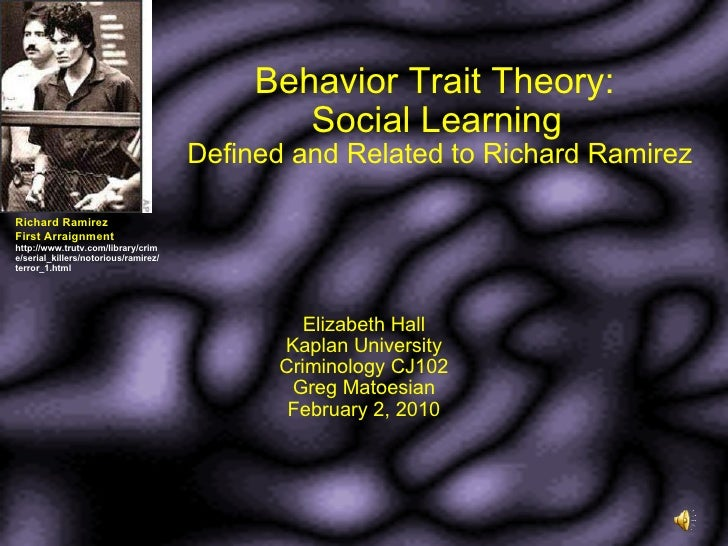 Behavior Trait Theory:  Social Learning   Defined and Related to Richard Ramirez Elizabeth Hall Kaplan University Criminol...