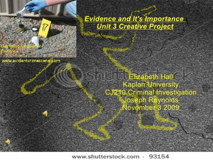 Evidence and It's Importance  Unit 3 Creative Project Elizabeth Hall Kaplan University CJ210 Criminal Investigation Joseph...