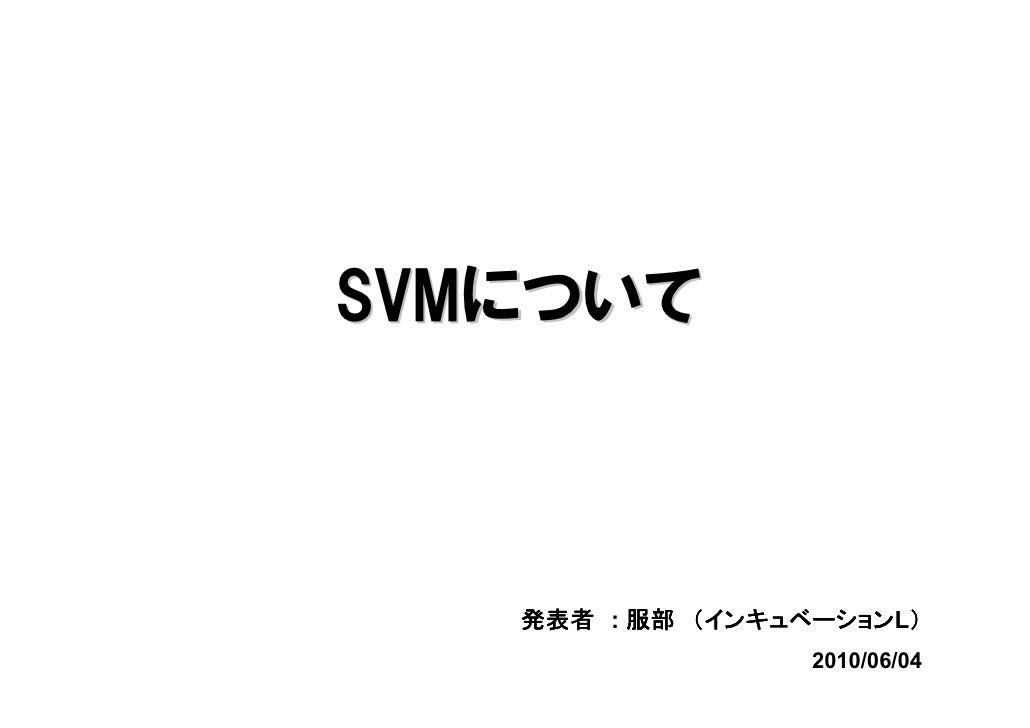 SVMについて                 インキュベーションL)    発表者 : 服部 (インキュベーション )                   2010/06/04