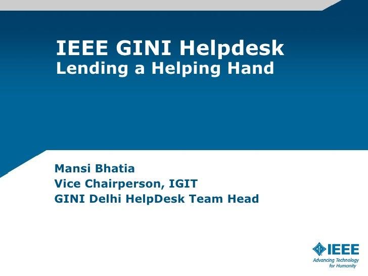 IEEE GINI Helpdesk Lending a Helping Hand Mansi Bhatia Vice Chairperson, IGIT GINI Delhi HelpDesk Team Head