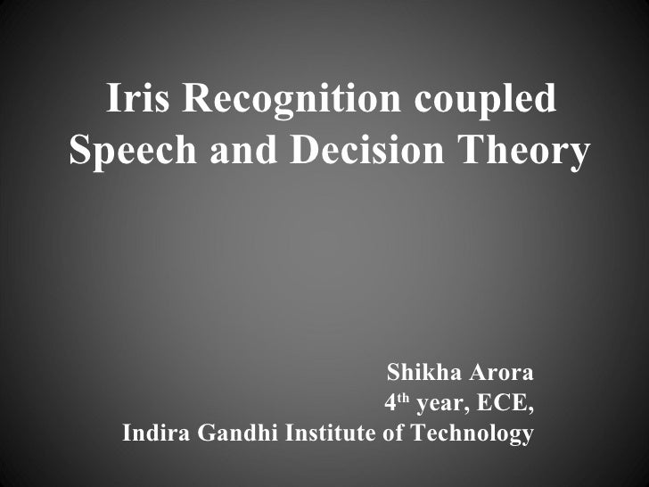Iris Recognition coupled Speech and Decision Theory Shikha Arora 4 th  year, ECE, Indira Gandhi Institute of Technology