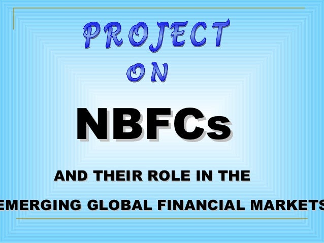 NBFCs     AND THEIR ROLE IN THEEMERGING GLOBAL FINANCIAL MARKETS