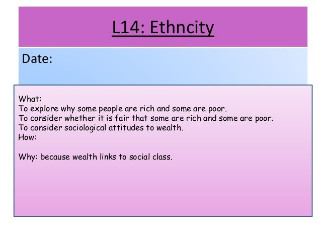 L14: Ethncity Date: What: To explore why some people are rich and some are poor. To consider whether it is fair that some ...