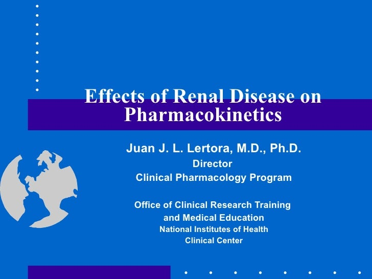 Effects of Renal Disease on Pharmacokinetics Juan J. L. Lertora, M.D., Ph.D. Director  Clinical Pharmacology Program Offic...