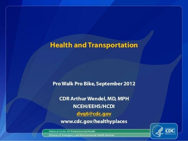 Health and Transportation   Pro Walk Pro Bike, September 2012        CDR Arthur Wendel, MD, MPH             NCEH/EEHS/HCDI...