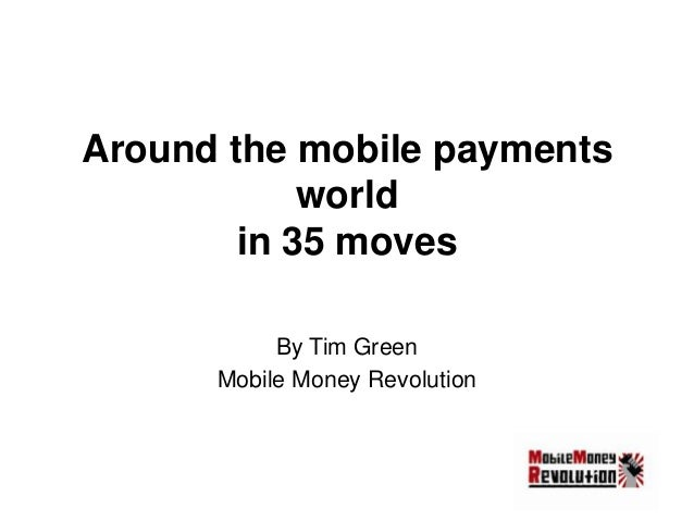 Around the mobile payments world in 35 moves By Tim Green Mobile Money Revolution