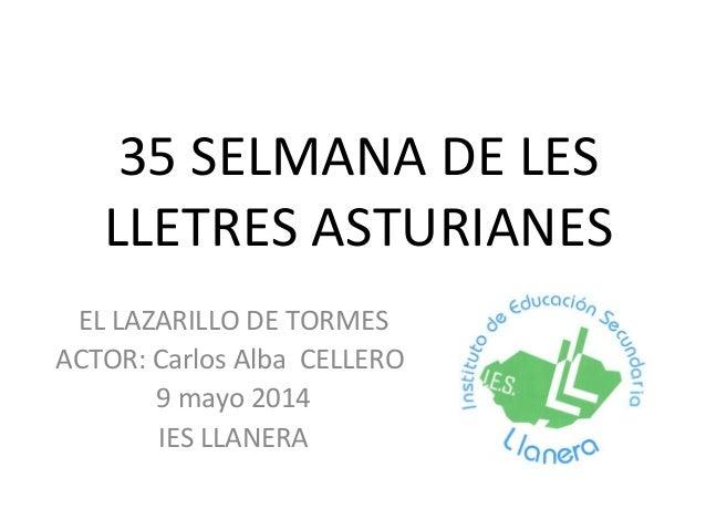 35 SELMANA DE LES LLETRES ASTURIANES EL LAZARILLO DE TORMES ACTOR: Carlos Alba CELLERO 9 mayo 2014 IES LLANERA