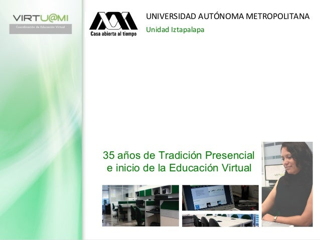 35 años de Tradición Presencial e inicio de la Educación Virtual UNIVERSIDAD AUTÓNOMA METROPOLITANA Unidad Iztapalapa