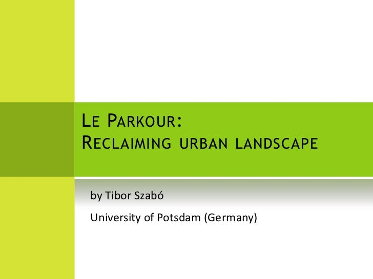 Le Parkour: Reclaiming urban landscape<br />by Tibor Szabó<br />University of Potsdam (Germany)<br />