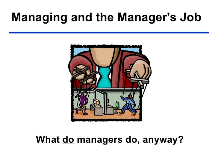 Managing and the Manager's Job <ul><li>What  do  managers do, anyway? </li></ul>