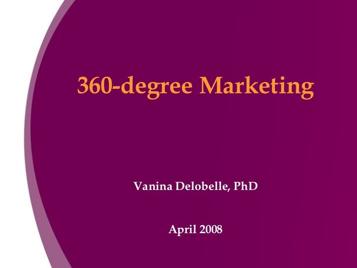 360-degree Marketing Vanina Delobelle, PhD April 2008