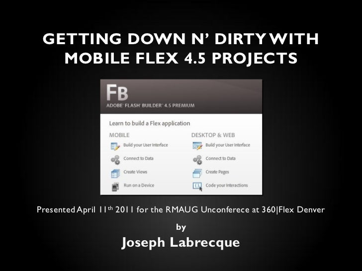 GETTING DOWN N' DIRTY WITH   MOBILE FLEX 4.5 PROJECTSPresented April 11th 2011 for the RMAUG Unconferece at 360|Flex Denve...