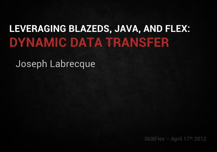 LEVERAGING BLAZEDS, JAVA, AND FLEX:DYNAMIC DATA TRANSFER Joseph Labrecque                          360|Flex – April 17th 2...