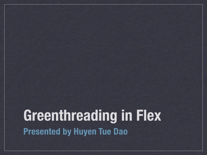 Greenthreading in Flex Presented by Huyen Tue Dao