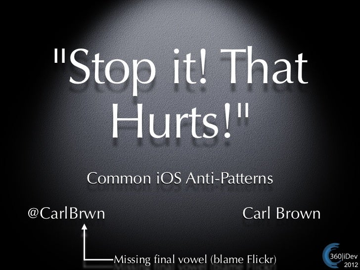 """Stop it! That     Hurts!""      Common iOS Anti-Patterns@CarlBrwn                             Carl Brown            Missin..."