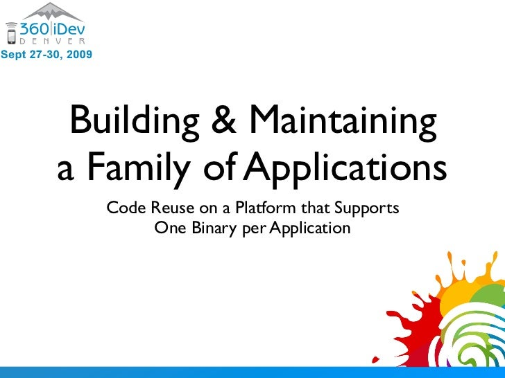 Building & Maintaining a Family of Applications    Code Reuse on a Platform that Supports         One Binary per Applicati...