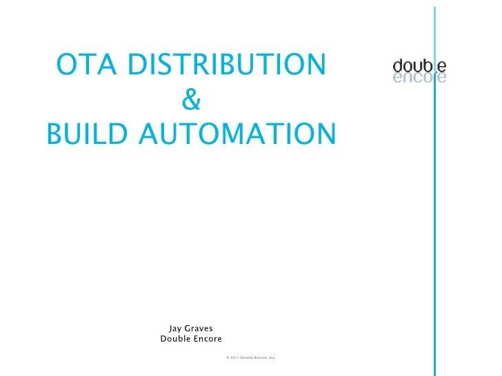 OTA DISTRIBUTION        &BUILD AUTOMATION       Jay Graves      Double Encore                      © 2011 Double Encore, I...