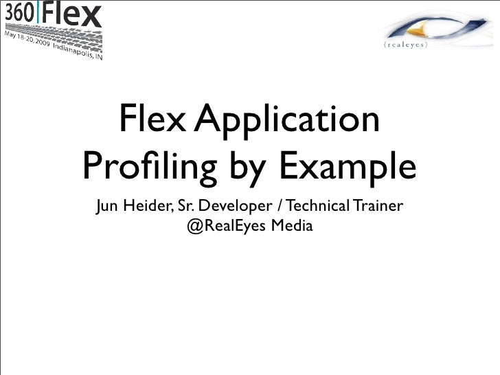 Flex Application Profiling by Example Jun Heider, Sr. Developer / Technical Trainer              @RealEyes Media