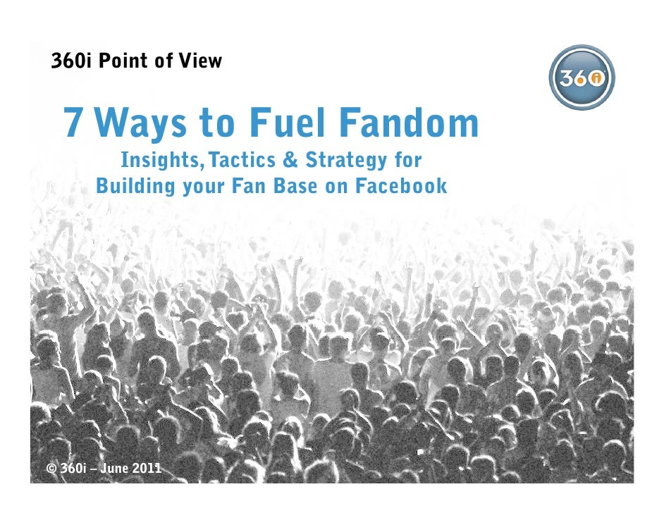 360i Point of View  7 Ways to Fuel Fandom         Insights, Tactics & Strategy for       Building your Fan Base on Faceboo...