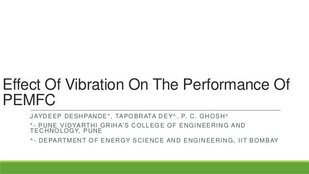 Effect Of Vibration On The Performance Of PEMFC J AY D E E P D E S H PA N D E * , TA P O B R ATA D E Y ^ , P. C . G H O S ...