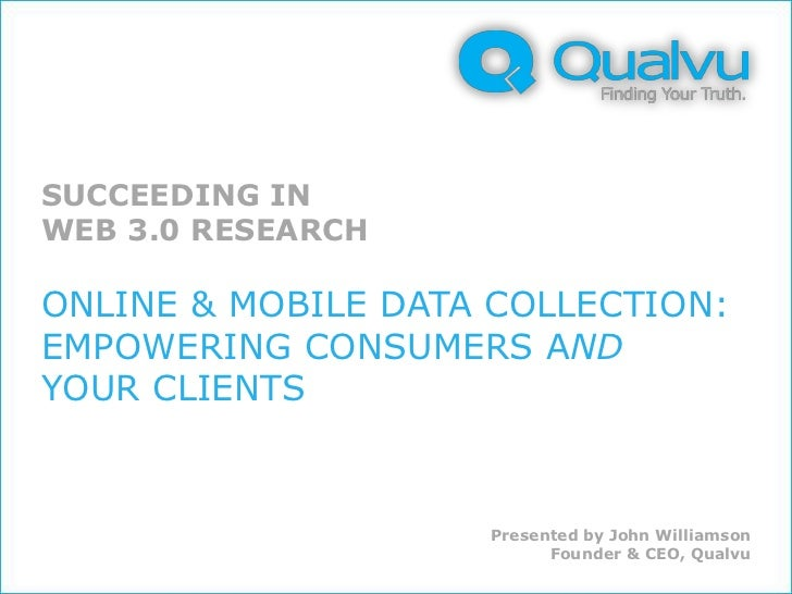 SUCCEEDING INWEB 3.0 RESEARCHONLINE & MOBILE DATA COLLECTION:EMPOWERING CONSUMERS ANDYOUR CLIENTS                    Prese...