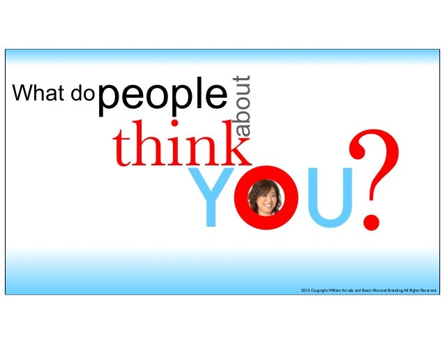 What dopeoplethinkaboutYOU?2013. Copyright William Arruda and Reach Personal Branding.All Rights Reserved.