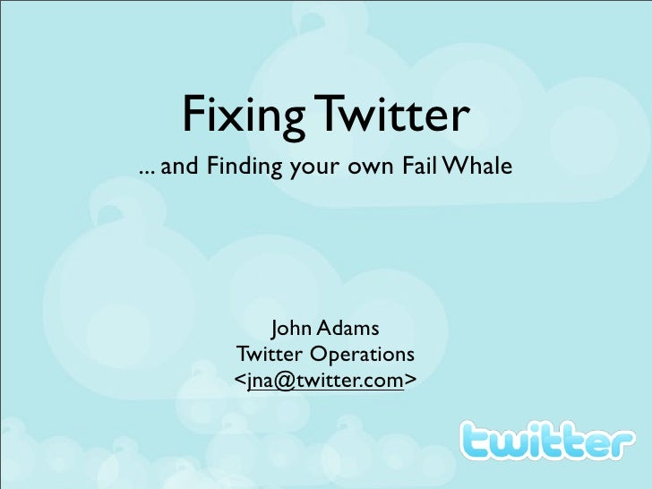 Fixing Twitter ... and Finding your own Fail Whale                 John Adams         Twitter Operations         <jna@twit...