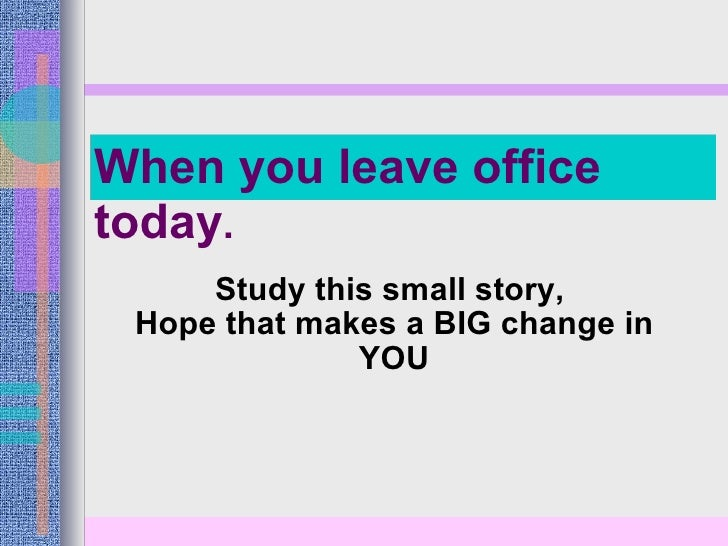 Study this small story,  Hope that makes a BIG change in YOU When you leave office today .