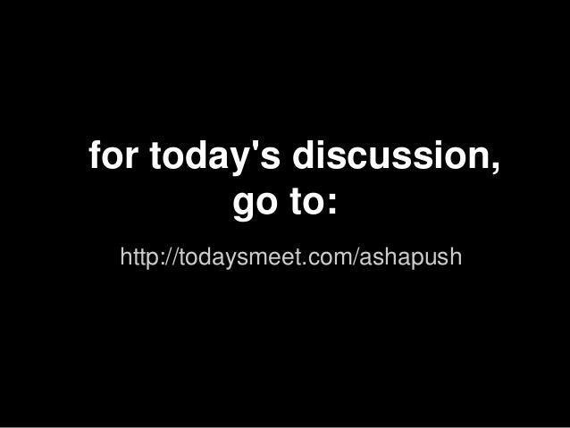 for todays discussion,        go to: http://todaysmeet.com/ashapush