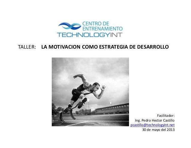 TALLER: LA MOTIVACION COMO ESTRATEGIA DE DESARROLLOFacilitador:Ing. Pedro Hector Castillopcastillo@technologyint.net30 de ...