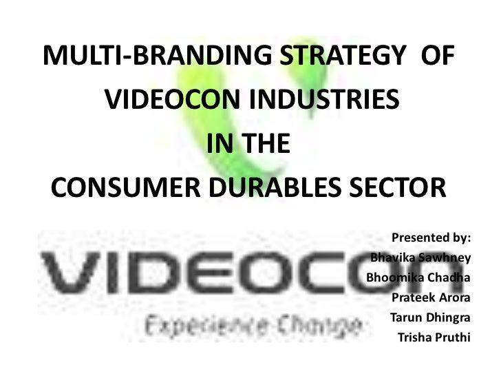 MULTI-BRANDING STRATEGY OF   VIDEOCON INDUSTRIES          IN THECONSUMER DURABLES SECTOR                        Presented ...