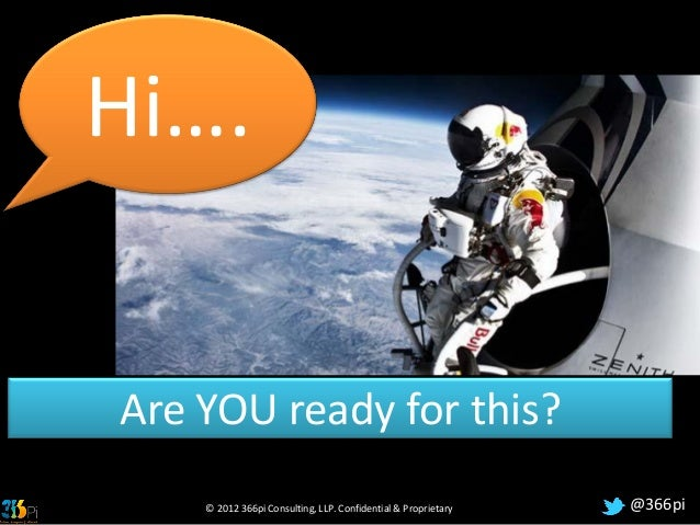 Hi….Are YOU ready for this?    © 2012 366pi Consulting, LLP. Confidential & Proprietary   @366pi