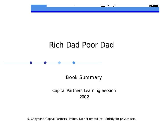 © Copyright. Capital Partners Limited. Do not reproduce. Strictly for private use. Rich Dad Poor Dad Book Summary Capital ...
