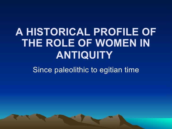 A HISTORICAL PROFILE OF THE ROLE OF WOMEN IN ANTIQUITY   Since paleolithic to egitian time
