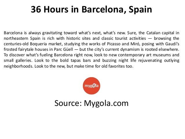 36 Hours in Barcelona, Spain Barcelona is always gravitating toward what's next, what's new. Sure, the Catalan capital in ...