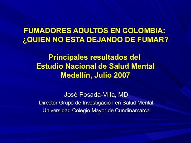 FUMADORES ADULTOS EN COLOMBIA:¿QUIEN NO ESTA DEJANDO DE FUMAR?     Principales resultados del  Estudio Nacional de Salud M...