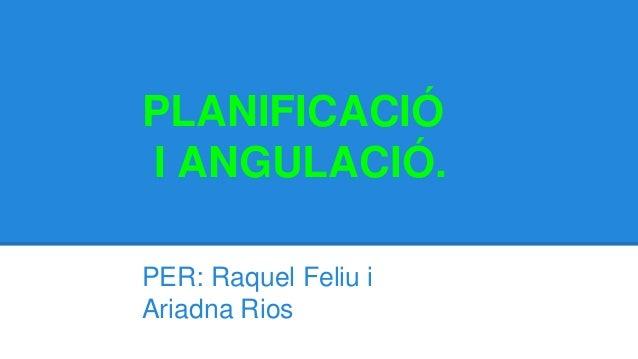 PLANIFICACIÓ I ANGULACIÓ. PER: Raquel Feliu i Ariadna Rios