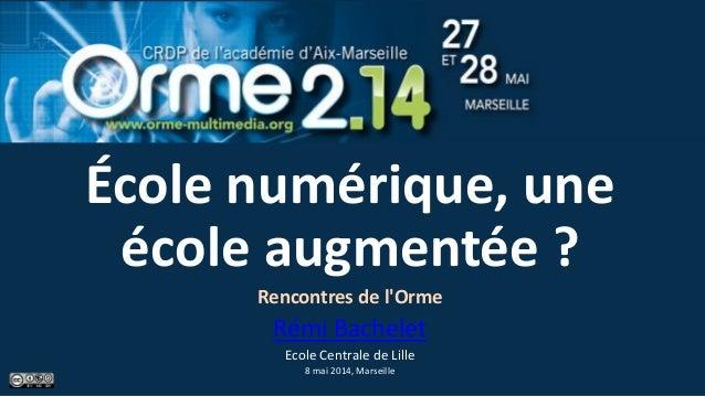 École numérique, une école augmentée ? Rencontres de l'Orme Rémi Bachelet Ecole Centrale de Lille 8 mai 2014, Marseille