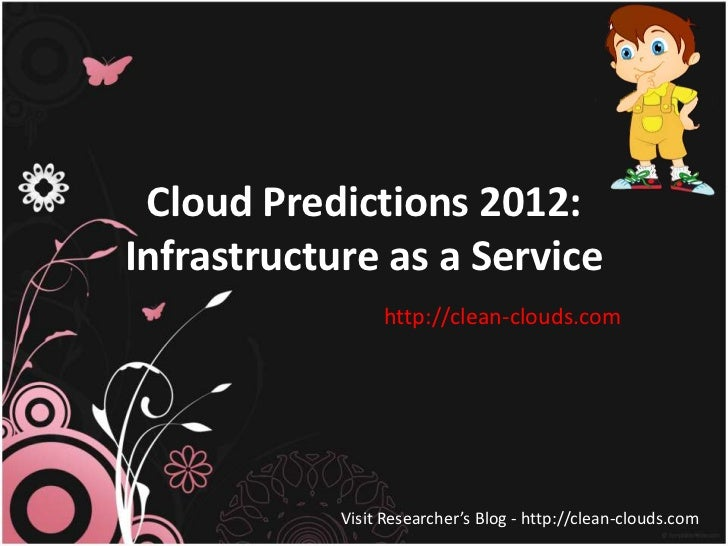 Cloud Predictions 2012:Infrastructure as a Service                 http://clean-clouds.com            Visit Researcher's B...