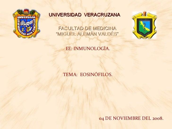 """UNIVERSIDAD  VERACRUZANA FACULTAD DE MEDICINA """"MIGUEL ALEMÁN VALDÉS"""" EE: INMUNOLOGÍA. TEMA:  EOSINÓFILOS. 06 DE OCTUBRE DE..."""