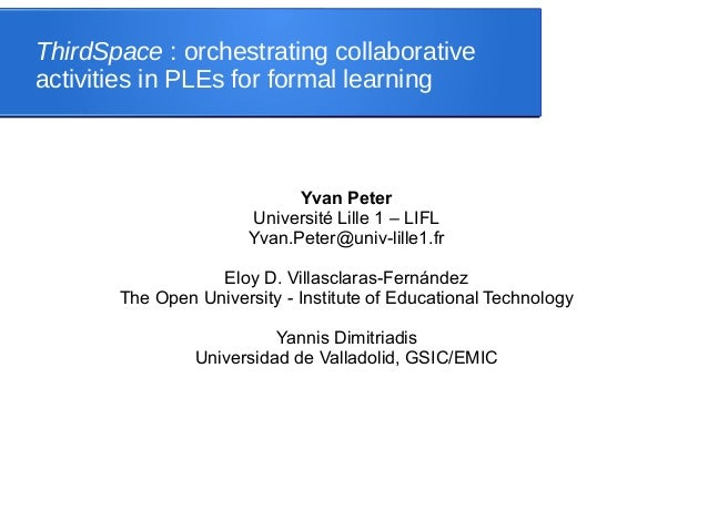 ThirdSpace : orchestrating collaborative activities in PLEs for formal learning Yvan Peter Université Lille 1 – LIFL Yvan....