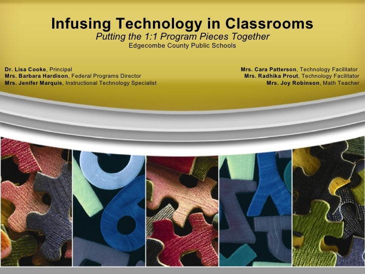 Infusing Technology in Classrooms Putting the 1:1 Program Pieces Together Edgecombe County Public Schools Dr. Lisa Cooke ,...