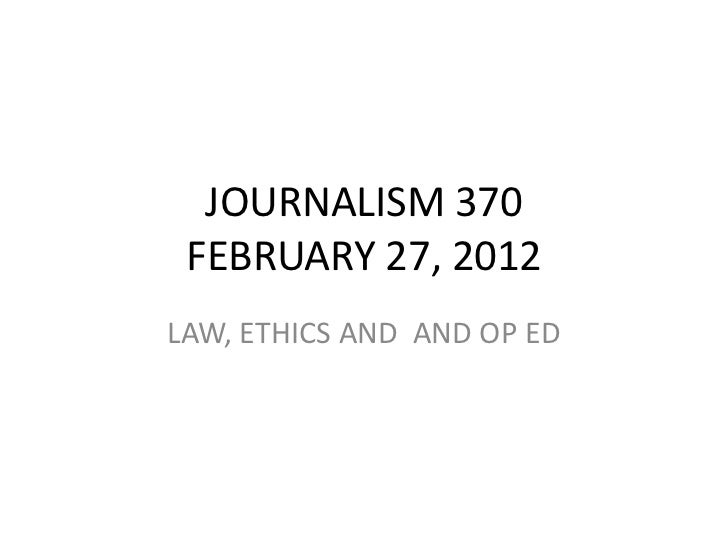 JOURNALISM 370 FEBRUARY 27, 2012LAW, ETHICS AND AND OP ED