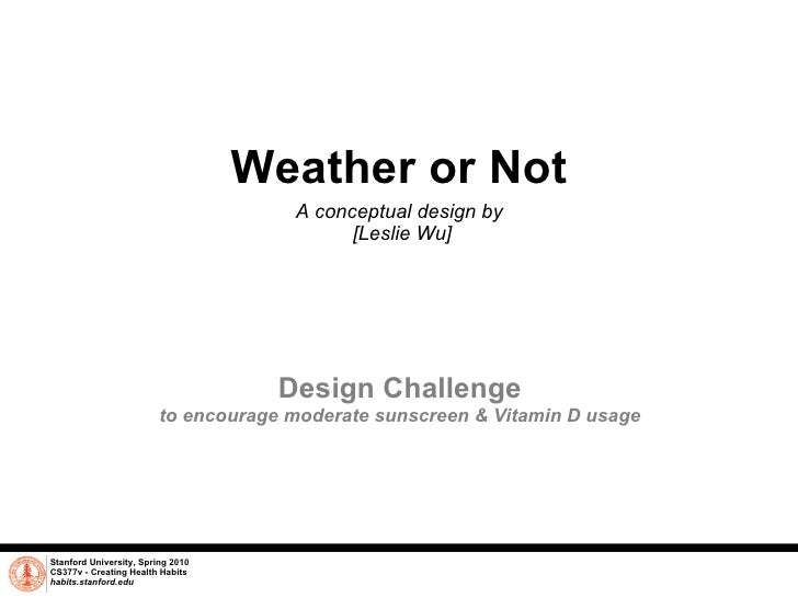 Weather or Not A conceptual design by  [Leslie Wu] Stanford University, Spring 2010 CS377v - Creating Health Habits habits...