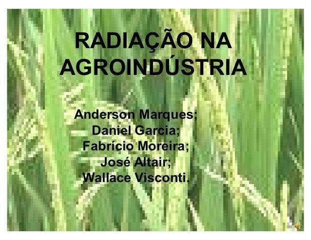 RADIAÇÃO NA AGROINDÚSTRIA Anderson Marques; Daniel Garcia; Fabrício Moreira; José Altair; Wallace Visconti.