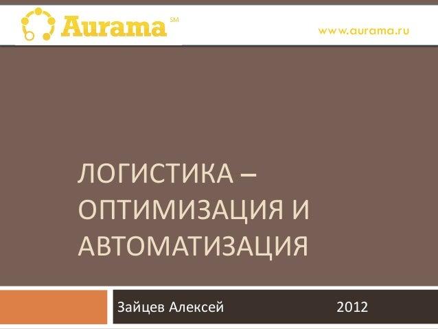 ЛОГИСТИКА – ОПТИМИЗАЦИЯ И АВТОМАТИЗАЦИЯ Зайцев Алексей 2012 www.aurama.ru