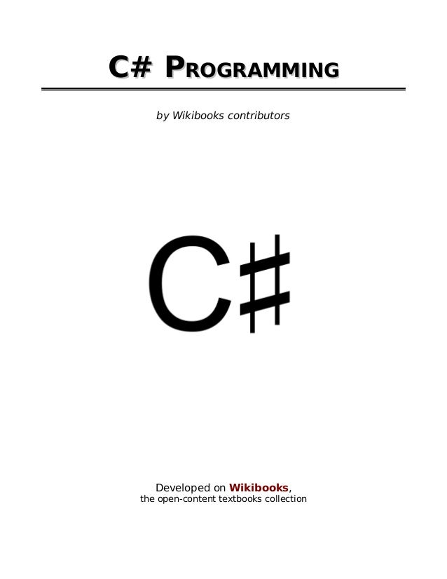 C# PROGRAMMING    by Wikibooks contributors    Developed on Wikibooks, the open-content textbooks collection